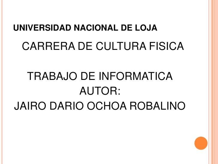 UNIVERSIDAD NACIONAL DE LOJA CARRERA DE CULTURA FISICA  TRABAJO DE INFORMATICA          AUTOR:JAIRO DARIO OCHOA ROBALINO