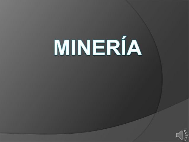  1 Que es la minería  2 Historia de la minería  3 Impacto de la minería  4 Clasificación de los impactos de la minería...