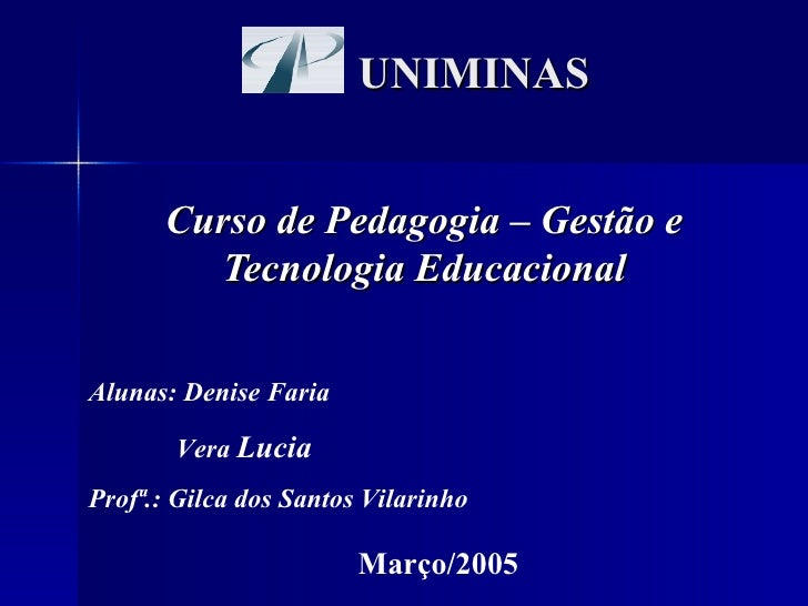 UNIMINAS Curso de Pedagogia – Gestão e Tecnologia Educacional Alunas: Denise Faria Vera  Lucia Profª.: Gilca dos Santos Vi...