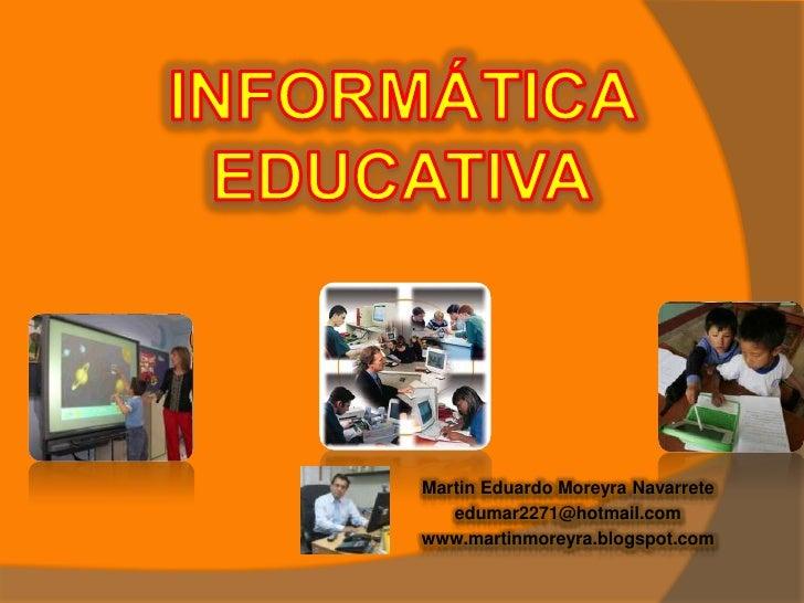 INFORMÁTICA EDUCATIVA<br />Martin Eduardo Moreyra Navarrete<br />edumar2271@hotmail.com<br />www.martinmoreyra.blogspot.co...