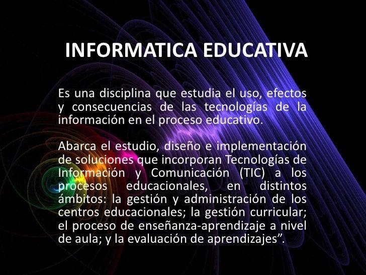 INFORMATICA EDUCATIVA <br />Es una disciplina que estudia el uso, efectos y consecuencias de las tecnologías de la informa...