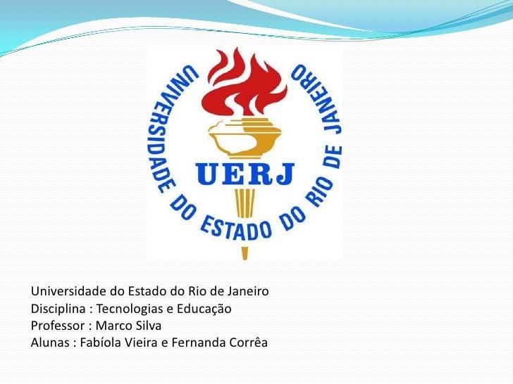 Universidade do Estado do Rio de JaneiroDisciplina : Tecnologias e EducaçãoProfessor : Marco SilvaAlunas : Fabíola Vieira ...