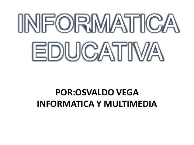 INFORMATICAEDUCATIVAPOR:OSVALDO VEGAINFORMATICA Y MULTIMEDIA