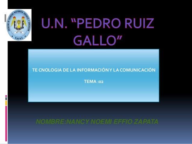 NOMBRE:NANCY NOEMI EFFIO ZAPATA TE CNOLOGIA DE LA INFORMACIÓNY LA COMUNICACIÓN TEMA :02