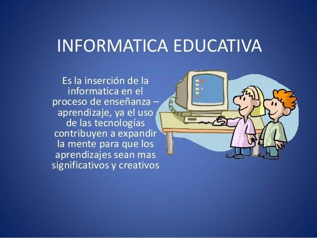 INFORMATICA EDUCATIVA Es la inserción de la informatica en el proceso de enseñanza – aprendizaje, ya el uso de las tecnolo...