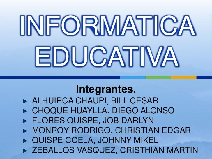 INFORMATICA EDUCATIVA<br />Integrantes.<br />ALHUIRCA CHAUPI, BILL CESAR<br />CHOQUE HUAYLLA. DIEGO ALONSO<br />FLORES QUI...