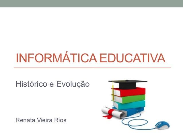 INFORMÁTICA EDUCATIVA Histórico e Evolução Renata Vieira Rios