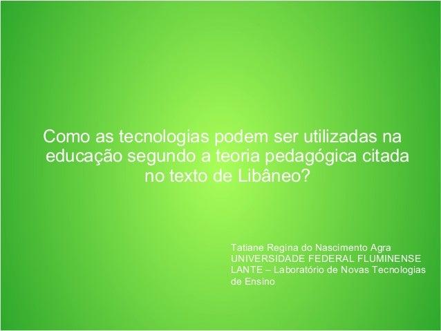 Como as tecnologias podem ser utilizadas na educação segundo a teoria pedagógica citada no texto de Libâneo? Tatiane Regin...