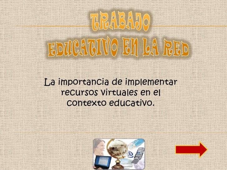 La importancia de implementar    recursos virtuales en el     contexto educativo.