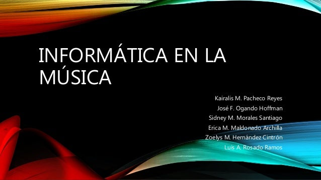 INFORMÁTICA EN LA MÚSICA Kairalis M. Pacheco Reyes José F. Ogando Hoffman Sidney M. Morales Santiago Erica M. Maldonado Ar...