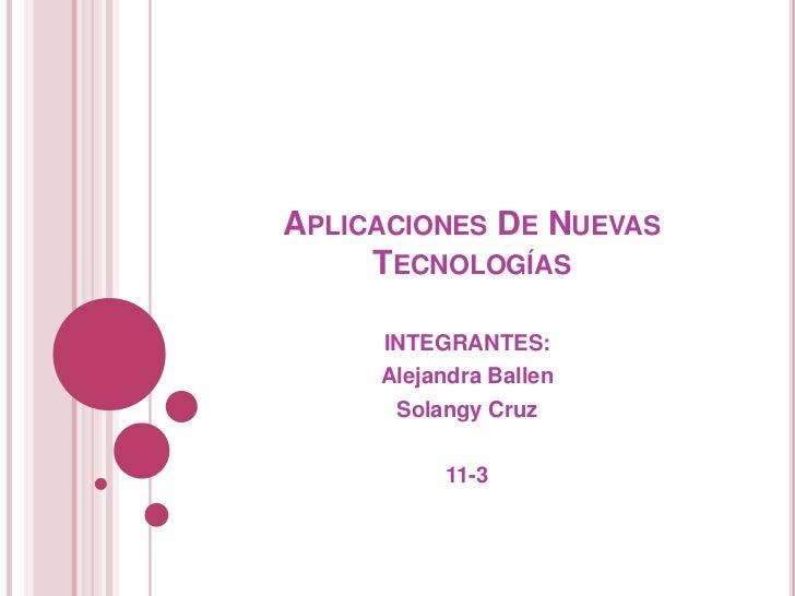 APLICACIONES DE NUEVAS     TECNOLOGÍAS     INTEGRANTES:     Alejandra Ballen      Solangy Cruz          11-3