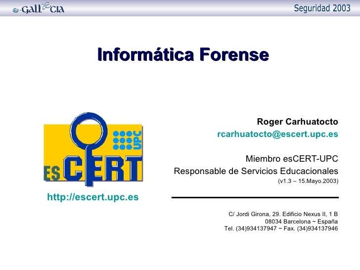 Informática Forense Roger Carhuatocto [email_address] Miembro esCERT-UPC Responsable de Servicios Educacionales (v1.3 – 15...