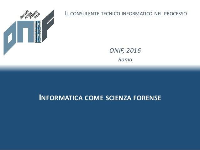 INFORMATICA COME SCIENZA FORENSE IL CONSULENTE TECNICO INFORMATICO NEL PROCESSO ONIF, 2016 Roma