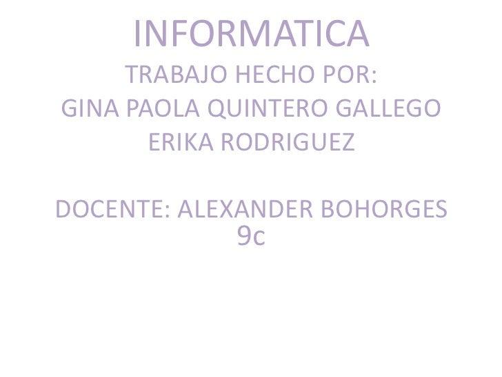 INFORMATICA     TRABAJO HECHO POR:GINA PAOLA QUINTERO GALLEGO       ERIKA RODRIGUEZDOCENTE: ALEXANDER BOHORGES            9c