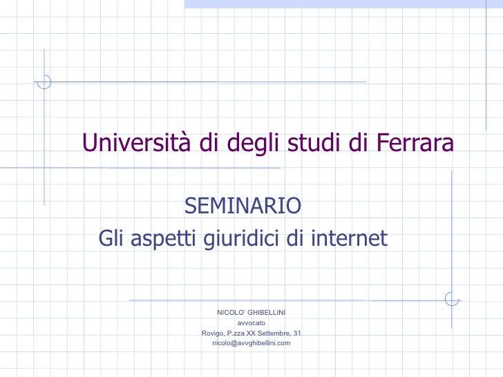 Università di degli studi di Ferrara SEMINARIO Gli aspetti giuridici di internet NICOLO' GHIBELLINI avvocato Rovigo, P.zza...