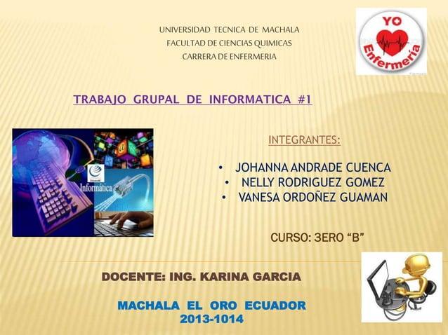 UNIVERSIDAD TECNICA DE MACHALA FACULTAD DE CIENCIAS QUIMICAS CARRERA DE ENFERMERIA  TRABAJO GRUPAL DE INFORMATICA #1 INTEG...