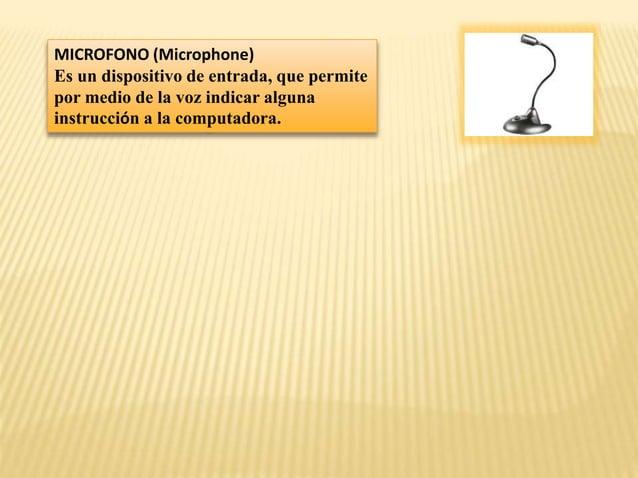 MICROFONO (Microphone) Es un dispositivo de entrada, que permite por medio de la voz indicar alguna instrucción a la compu...