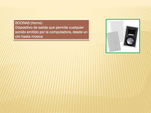 BOCINAS (Horns) Dispositivo de salida que permite cualquier sonido emitido por la computadora, desde un clic hasta música