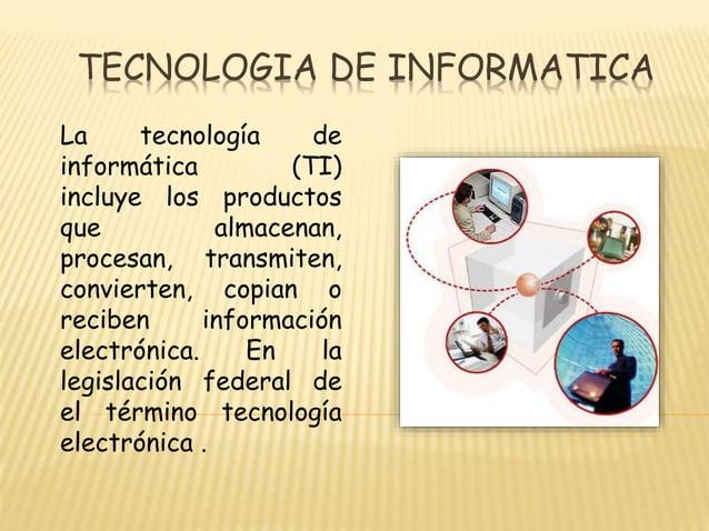 TECNOLOGIA DE INFORMATICA La tecnología de informática (TI) incluye los productos que almacenan, procesan, transmiten, con...