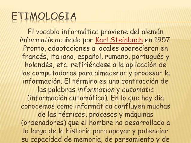 ETIMOLOGIA El vocablo informática proviene del alemán informatik acuñado por Karl Steinbuch en 1957. Pronto, adaptaciones ...