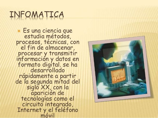 INFOMATICA Es una ciencia que estudia métodos, procesos, técnicas, con el fin de almacenar, procesar y transmitir informac...