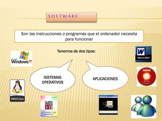 SOFTWARE Son las instrucciones o programas que el ordenador necesita para funcionar Tenemos de dos tipos:  SISTEMAS OPERAT...