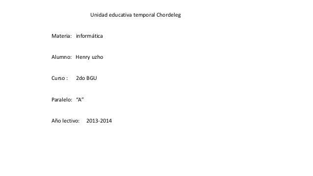 """Unidad educativa temporal Chordeleg Materia: informática Alumno: Henry uzho Curso : 2do BGU Paralelo: """"A"""" Año lectivo: 201..."""