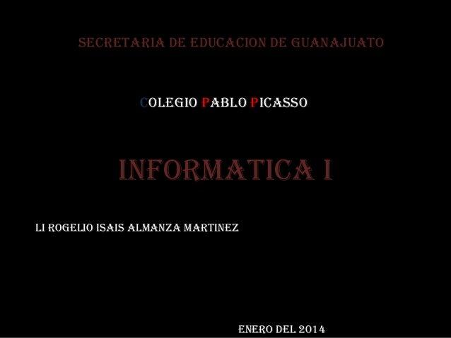 Informatica I Li rogelio isais almanza martinez Enero del 2014 Secretaria de educacion de guanajuato Colegio Pablo Picasso