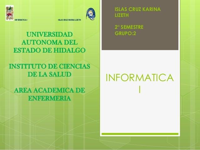 INFORMATICA I INFORMATICA I ISLAS CRUZ KARINA LIZETH UNIVERSIDAD AUTONOMA DEL ESTADO DE HIDALGO INSTITUTO DE CIENCIAS DE L...