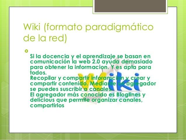 Wiki (formato paradigmático de la red)  Si la docencia y el aprendizaje se basan en comunicación la web 2.0 ayuda demasia...