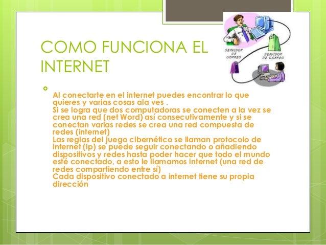 COMO FUNCIONA EL INTERNET  Al conectarte en el internet puedes encontrar lo que quieres y varias cosas ala ves . Si se lo...