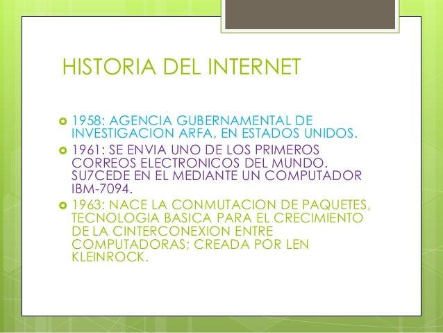 HISTORIA DEL INTERNET  1958: AGENCIA GUBERNAMENTAL DE INVESTIGACION ARFA, EN ESTADOS UNIDOS.  1961: SE ENVIA UNO DE LOS ...