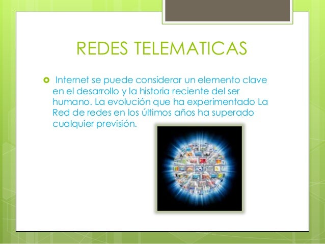 REDES TELEMATICAS  Internet se puede considerar un elemento clave en el desarrollo y la historia reciente del ser humano....