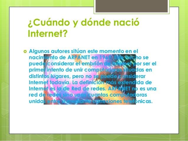 ¿Cuándo y dónde nació Internet?  Algunos autores sitúan este momento en el nacimiento de ARPANET en 1969. Este hecho se p...