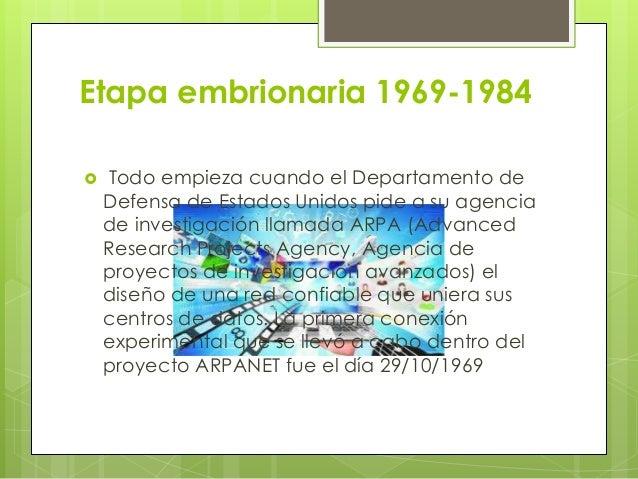 Etapa embrionaria 1969-1984  Todo empieza cuando el Departamento de Defensa de Estados Unidos pide a su agencia de invest...