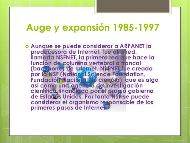 Auge y expansión 1985-1997  Aunque se puede considerar a ARPANET la predecesora de Internet, fue otra red, llamada NSFNET...