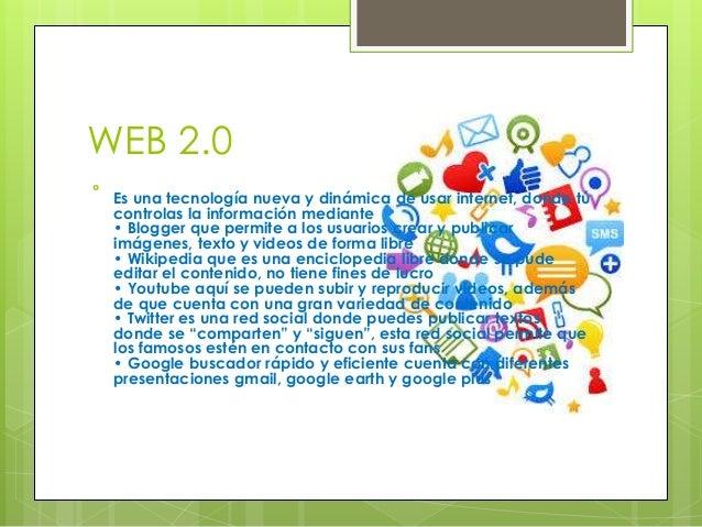 WEB 2.0  Es una tecnología nueva y dinámica de usar internet, donde tú controlas la información mediante • Blogger que pe...