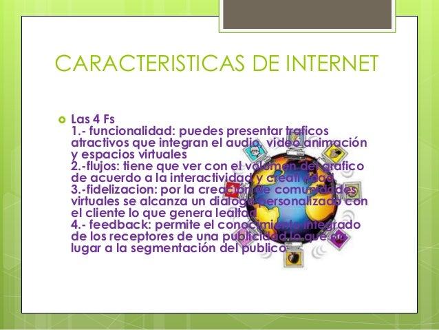 CARACTERISTICAS DE INTERNET  Las 4 Fs 1.- funcionalidad: puedes presentar traficos atractivos que integran el audio, vide...