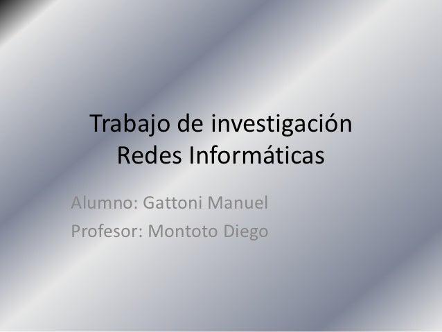 Trabajo de investigación     Redes InformáticasAlumno: Gattoni ManuelProfesor: Montoto Diego