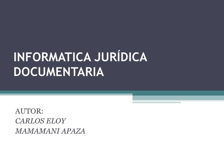 INFORMATICA JURÍDICA DOCUMENTARIA AUTOR:  CARLOS ELOY  MAMAMANI APAZA