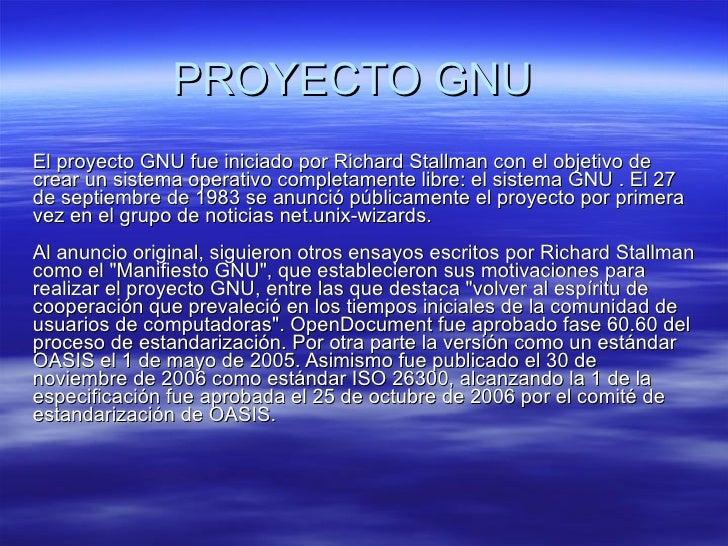 PROYECTO GNU El proyecto GNU fue iniciado por Richard Stallman con el objetivo de crear un sistema operativo completamente...