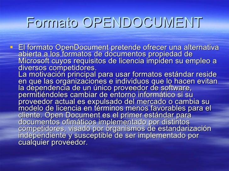 Formato OPENDOCUMENT <ul><li>El formato OpenDocument pretende ofrecer una alternativa abierta a los formatos de documentos...