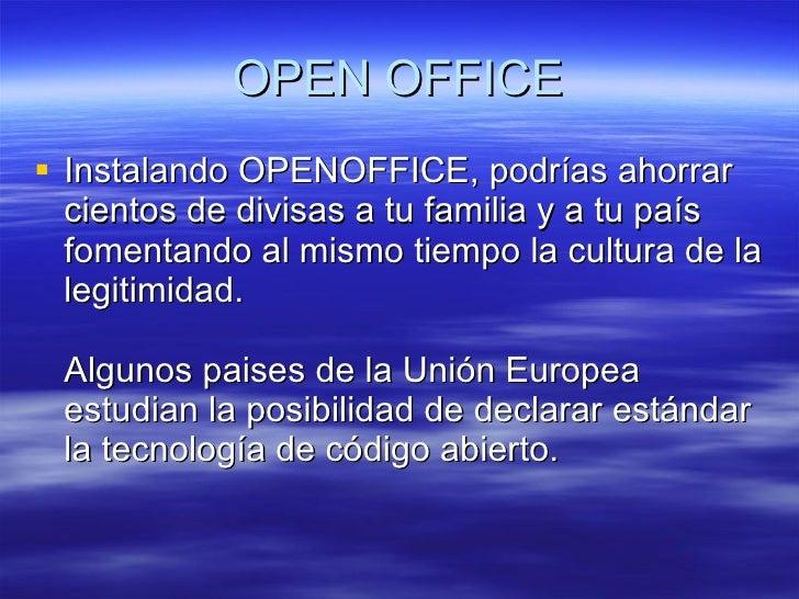 OPEN OFFICE <ul><li>Instalando OPENOFFICE, podrías ahorrar cientos de divisas a tu familia y a tu país fomentando al mismo...