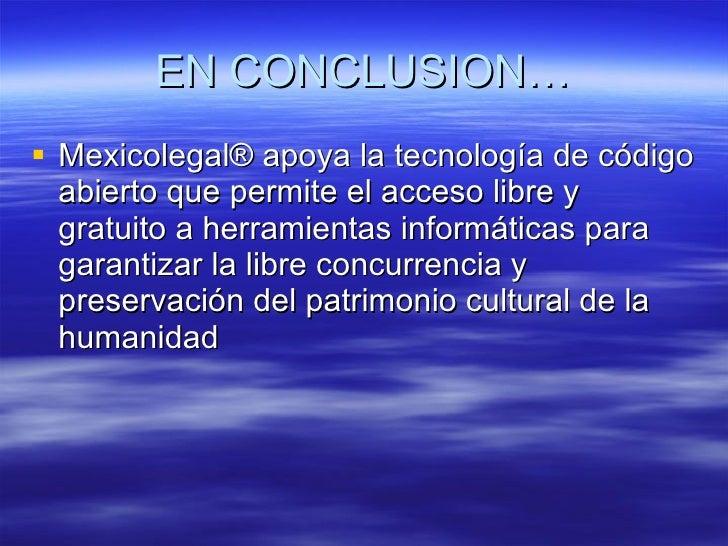 EN CONCLUSION… <ul><li>Mexicolegal® apoya la tecnología de código abierto que permite el acceso libre y gratuito a herrami...