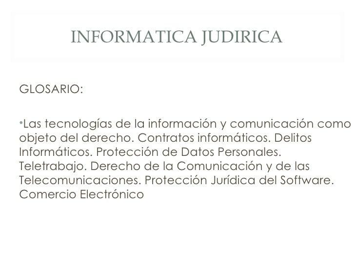 INFORMATICA JUDIRICA <ul><li>GLOSARIO: </li></ul><ul><li>Las tecnologías de la información y comunicación como objeto del ...