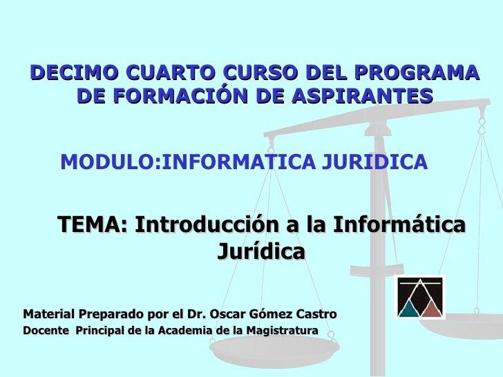 DECIMO CUARTO CURSO DEL PROGRAMA    DE FORMACIÓN DE ASPIRANTES      MODULO:INFORMATICA JURIDICA     TEMA: Introducción a l...