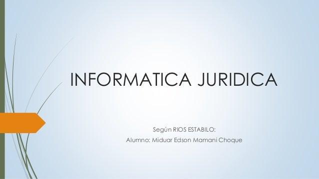 INFORMATICA JURIDICA Según RIOS ESTABILO: Alumno: Miduar Edson Mamani Choque