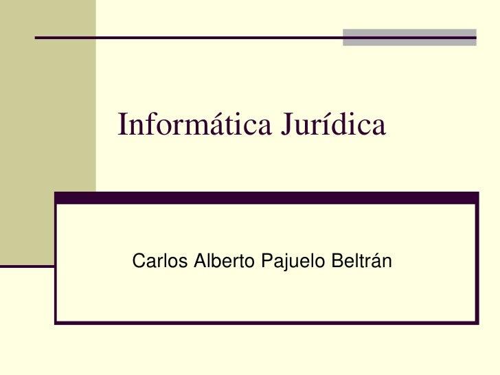 Informática Jurídica<br />Carlos Alberto Pajuelo Beltrán<br />