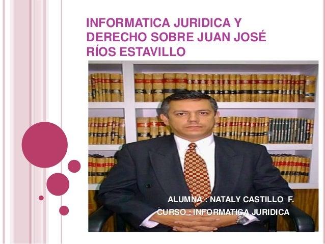 INFORMATICA JURIDICA Y DERECHO SOBRE JUAN JOSÉ RÍOS ESTAVILLO ALUMNA : NATALY CASTILLO F. CURSO : INFORMATICA JURIDICA