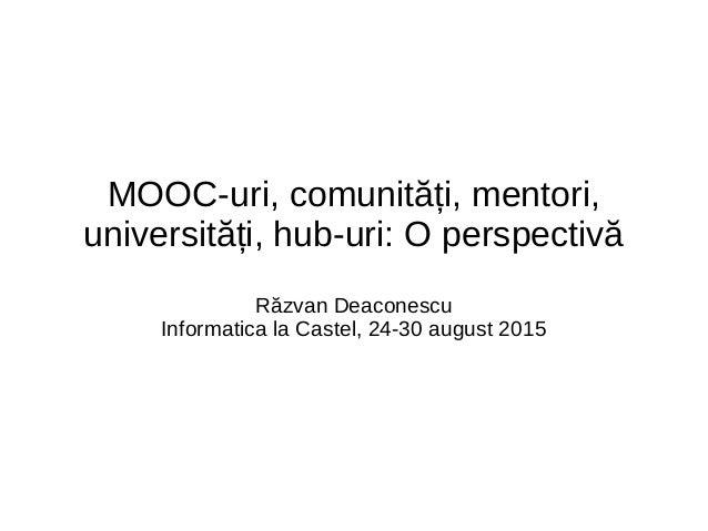 MOOC-uri, comunități, mentori, universități, hub-uri: O perspectivă Răzvan Deaconescu Informatica la Castel, 24-30 august ...